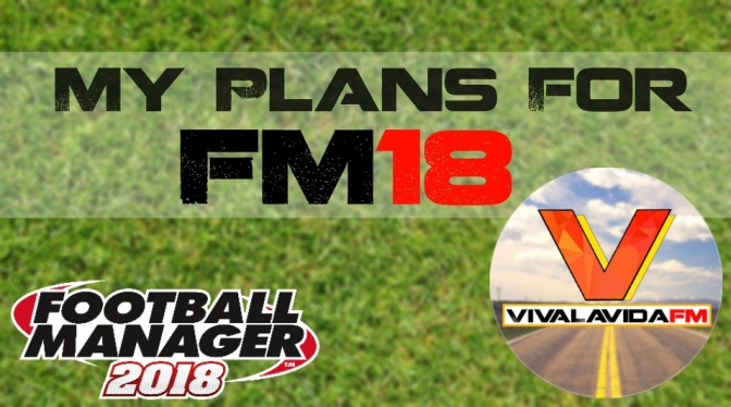 My Plans for FM18 | Football Manager